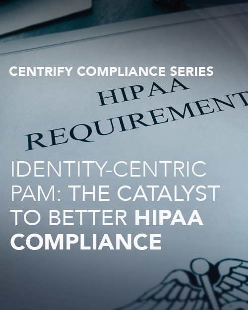 Identity-Centric PAM: The Catalyst to Better HIPAA Compliance
